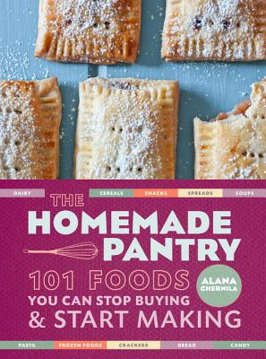 The Homemade Pantry: 101 Foods You Can Stop Buying and Start Making - Chernila, Alana