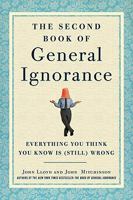 The Second Book of General Ignorance: Everything You Think You Know Is (Still) Wrong - Mitchinson, John, and Lloyd, John, PhD