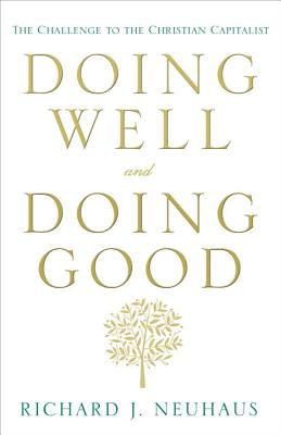 Doing Well and Doing Good: The Challenge to the Christian Capitalist - Neuhaus, Richard John, Father