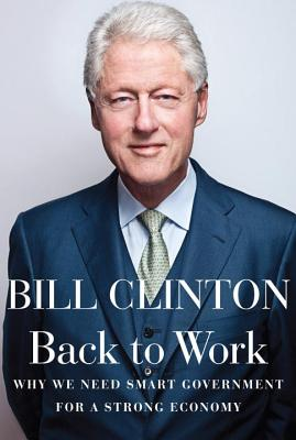 Back to Work: Why We Need Smart Government for a Strong Economy - Clinton, Bill, President