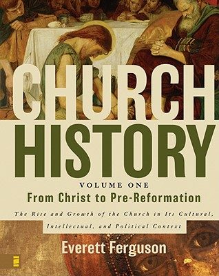 Church History, Volume One: From Christ to Pre-Reformation: The Rise and Growth of the Church in Its Cultural, Intellectual, and Political Context - Ferguson, Everett