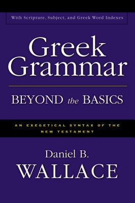 Greek Grammar Beyond the Basics: An Exegetical Syntax of the New Testament - Wallace, Daniel B