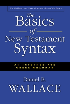 The Basics of New Testament Syntax: An Intermediate Greek Grammar - Wallace, Daniel B