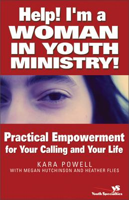 Help! I'm a Woman in Youth Ministry!: Practical Empowerment for Your Calling and Your Life - Powell, Kara Eckmann, M.DIV., B.A., and Flies, Heather, and Hutchinson, Megan
