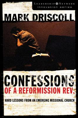 Confessions of a Reformission REV.: Hard Lessons from an Emerging Missional Church - Driscoll, Mark