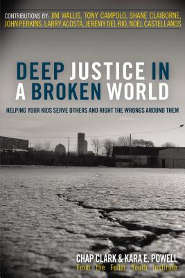 Deep Justice in a Broken World: Helping Your Kids Serve Others and Right the Wrongs Around Them - Clark, Chap, and Powell, Kara E, Dr., and Wallis, Jim (Contributions by)