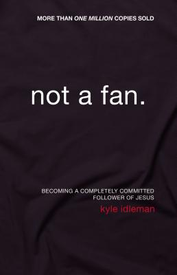 Not a Fan: Becoming a Completely Committed Follower of Jesus - Idleman, Kyle