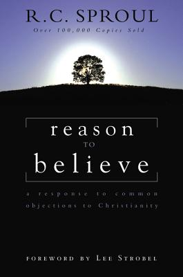 Reason to Believe: A Response to Common Objections to Christianity - Sproul, R C