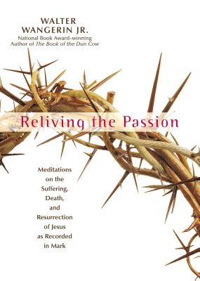 Reliving the Passion: Meditations on the Suffering, Death, and the Resurrection of Jesus as Recorded in Mark. - Wangerin, Walter, Jr.