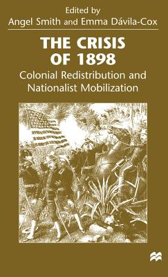 The Crisis of 1898: Colonial Redistribution and Nationalist Mobilization - Smith, Angel (Editor), and Davila Cox, Emma Aurora (Editor)