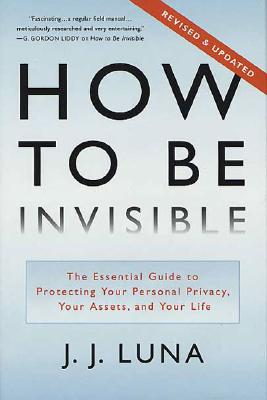 How to Be Invisible: The Essential Guide to Protecting Your Personal Privacy, Your Assets, and Your Life - Luna, J J