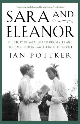 Sara and Eleanor: The Story of Sara Delano Roosevelt and Her Daughter-In-Law, Eleanor Roosevelt - Pottker, Jan, PH.D.