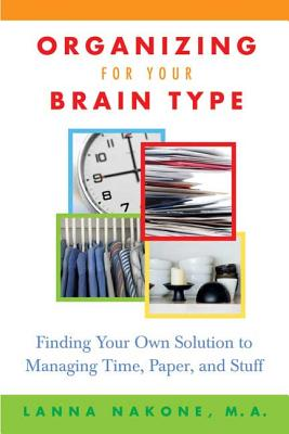 Organizing for Your Brain Type: Finding Your Own Solution to Managing Time, Paper, and Stuff - Nakone, Lanna, and Taylor, Arlene G (Foreword by)