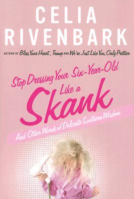 Stop Dressing Your Six-Year-Old Like a Skank: And Other Words of Delicate Southern Wisdom - Rivenbark, Celia