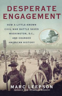 Desperate Engagement: How a Little-Known Civil War Battle Saved Washington, D.C., and Changed American History - Leepson, Marc, Mr.
