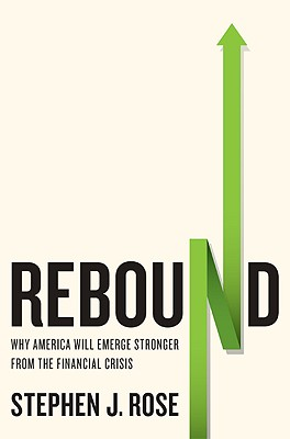 Rebound: Why America Will Emerge Stronger from the Financial Crisis - Rose, Stephen J