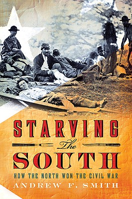 Starving the South: How the North Won the Civil War - Smith, Andrew F