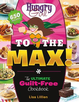 Hungry Girl to the Max!: The Ultimate Guilt-Free Cookbook - Lillien, Lisa