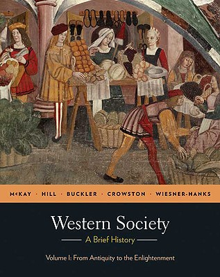 Western Society: A Brief History: Volume I: From Antiquity to Enlightenment - McKay, John P, and Hill, Bennett D, and Buckler, John