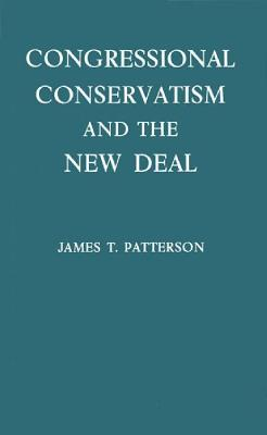 Congressional Conservatism and the New Deal: The Growth of the Conservative Coalition in Congress, 1933-1939 - Patterson, James T