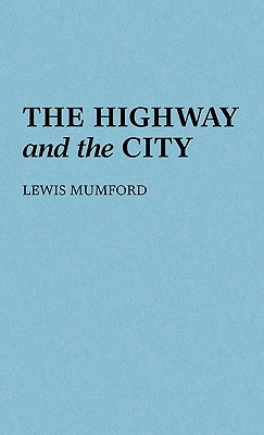 The Highway and the City - Mumford, Lewis, Professor