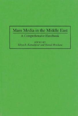 Mass Media in the Middle East: A Comprehensive Handbook - Kamlipur, Yahyaa, and Kamalipour, Yahya R, Ph.D. (Editor), and Mowlana, Hamid (Editor)