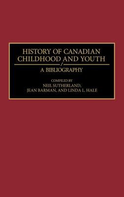 History of Canadian Childhood and Youth: A Bibliography - Sutherland, Neil, and Barman, Jean (Compiled by), and Hale, Linda (Compiled by)