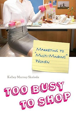 """Too Busy to Shop: Marketing to """"Multi-Minding"""" Women - Skoloda, Kelley Murray, and Laybourne, Geraldine (Foreword by)"""