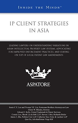 IP Client Strategies in Asia: Leading Lawyers on Understanding Variations in Asian Intellectual Property Law Systems, Advocating for Improved Enforcement Practices, and Staying on Top of Local Patent Law Amendments - Aspatore Books (Creator)