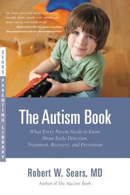 The Autism Book: What Every Parent Needs to Know about Early Detection, Treatment, Recovery, and Prevention - Sears, Robert W, MD