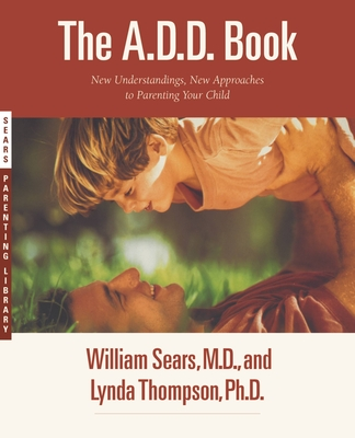 The A.D.D. Book: New Understandings, New Approaches to Parenting Your Child - Thompson, Lynda, PH.D., and Sears, William, MD