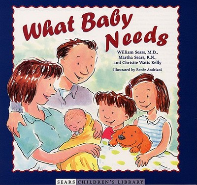 What Baby Needs - Sears, William, MD, and Sears, Martha, R.N., and Kelly, Christie Watts