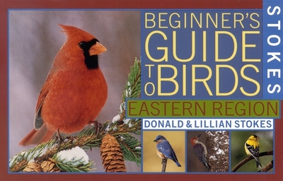 Stokes Beginner's Guide to Birds: Eastern Region - Stokes, Donald, and Lillian, and Stokes, Lillian Q
