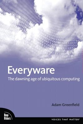 Everyware: The Dawning Age of Ubiquitous Computing - Greenfield, Adam