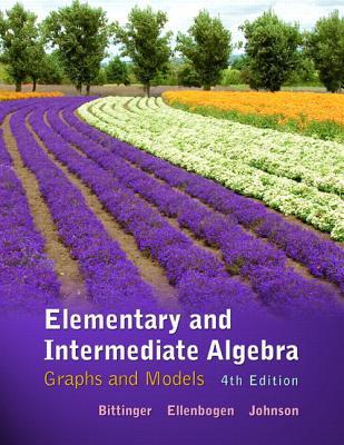 Elementary and Intermediate Algebra: Graphs & Models - Bittinger, Marvin L, and Ellenbogen, David J, and Johnson, Barbara L