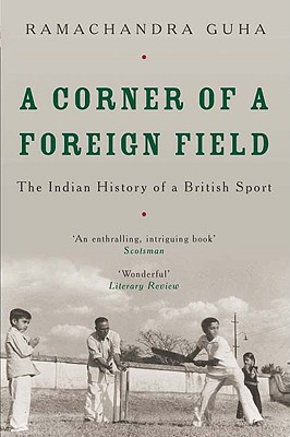 A Corner of a Foreign Field: The Indian History of a British Sport - Guha, Ramachandra