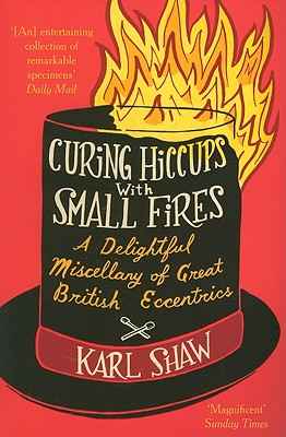Curing Hiccups with Small Fires: A Delightful Miscellany of Great British Eccentrics - Shaw, Karl