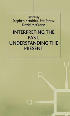 Interpreting the Past, Understanding the Present - Kendrick, Stephen (Editor), and Straw, Pat (Editor), and McCrone, David (Editor)