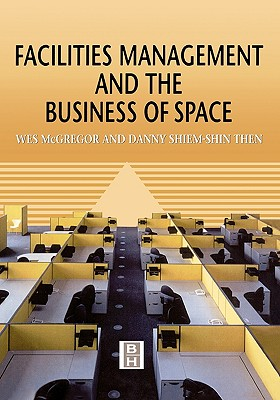 Facilities Management and the Business of Space - McGregor, Wes, and Then, Danny Shiem-Shin, and Shiem-Shen Then, Danny
