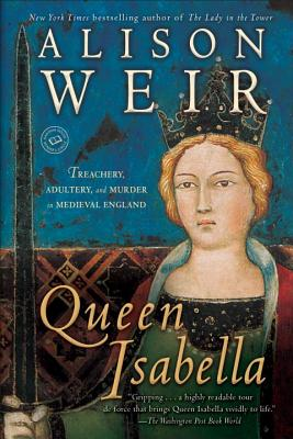 Queen Isabella: Treachery, Adultery, and Murder in Medieval England - Weir, Alison
