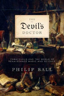 The Devil's Doctor: Paracelsus and the World of Renaissance Magic and Science - Ball, Philip