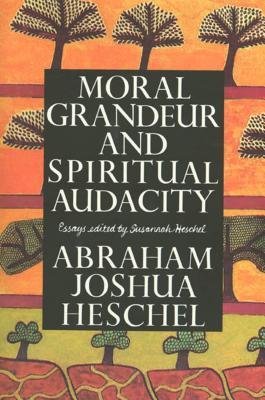 Moral Grandeur and Spiritual Audacity: Essays - Heschel, Abraham Joshua, and Heschel, Susannah (Editor)