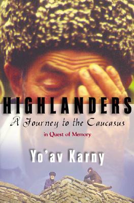 Highlanders: A Journey to the Caucasus in Quest of Memory - Karny, Yo'av