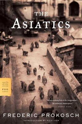 The Asiatics - Prokosch, Frederic, and Iyer, Pico (Introduction by)