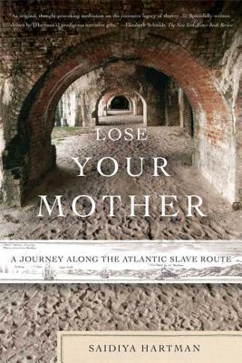 Lose Your Mother: A Journey Along the Atlantic Slave Route - Hartman, Saidiya