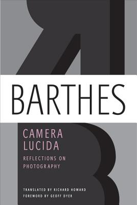 Camera Lucida: Reflections on Photography - Barthes, Roland, Professor, and Howard, Richard (Translated by), and Dyer, Geoff (Foreword by)