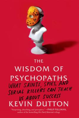 The Wisdom of Psychopaths: What Saints, Spies, and Serial Killers Can Teach Us about Success - Dutton, Kevin