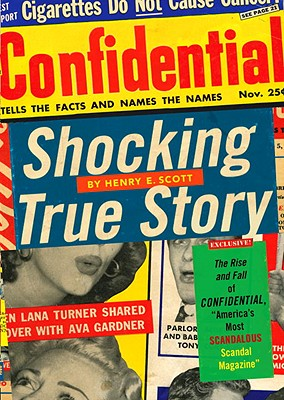 "Shocking True Story: The Rise and Fall of Confidential, ""America's Most Scandalous Scandal Magazine"" - Scott, Henry E"