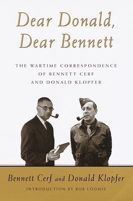Dear Donald, Dear Bennett: The Wartime Correspondence of Bennett Cerf and Donald Klopfer - Cerf, Bennett, and Klopfer, Donald, and Loomis, Bob (Introduction by)