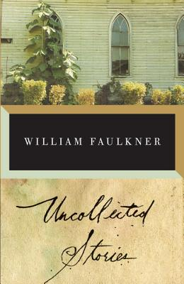 The Uncollected Stories of William Faulkner - Faulkner, William, and Blotner, Joseph (Editor)